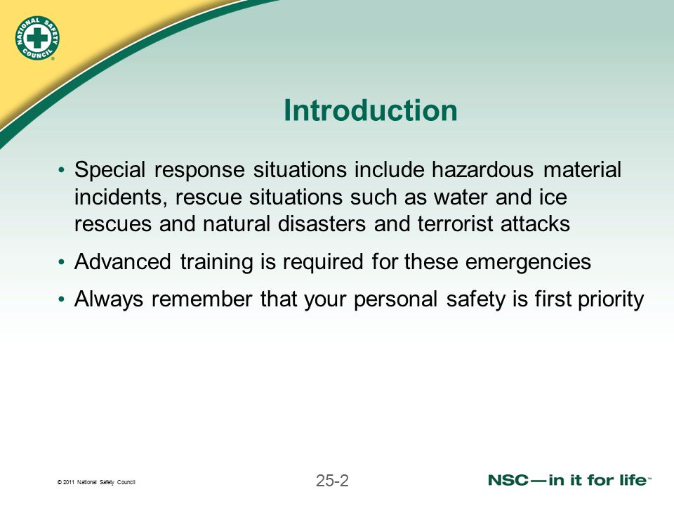 © 2011 National Safety Council 25-2 Introduction Special response situations include hazardous material incidents, rescue situations such as water and ice rescues and natural disasters and terrorist attacks Advanced training is required for these emergencies Always remember that your personal safety is first priority