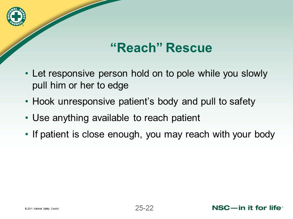 © 2011 National Safety Council 25-22 Reach Rescue Let responsive person hold on to pole while you slowly pull him or her to edge Hook unresponsive patient's body and pull to safety Use anything available to reach patient If patient is close enough, you may reach with your body