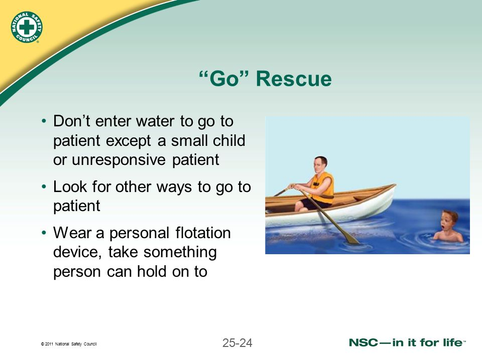 © 2011 National Safety Council 25-24 Go Rescue Don't enter water to go to patient except a small child or unresponsive patient Look for other ways to go to patient Wear a personal flotation device, take something person can hold on to