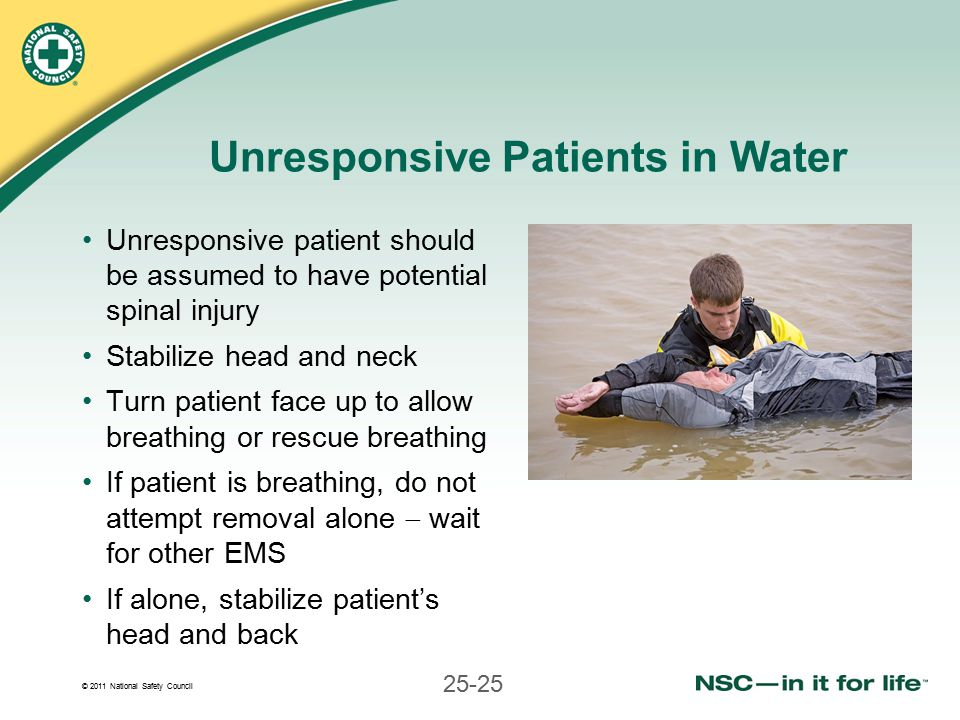 © 2011 National Safety Council 25-25 Unresponsive Patients in Water Unresponsive patient should be assumed to have potential spinal injury Stabilize head and neck Turn patient face up to allow breathing or rescue breathing If patient is breathing, do not attempt removal alone  wait for other EMS If alone, stabilize patient's head and back