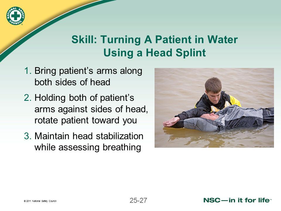 © 2011 National Safety Council 25-27 Skill: Turning A Patient in Water Using a Head Splint 1.Bring patient's arms along both sides of head 2.Holding both of patient's arms against sides of head, rotate patient toward you 3.Maintain head stabilization while assessing breathing