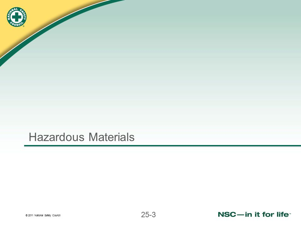 © 2011 National Safety Council 25-4 Hazardous Materials Incidents Hazardous materials are common and pose a special hazard Hazardous materials include:  Poisonous substances  Explosives  Flammable gases, liquids and solids  Chemicals and substances that react with other substances  Radioactive materials
