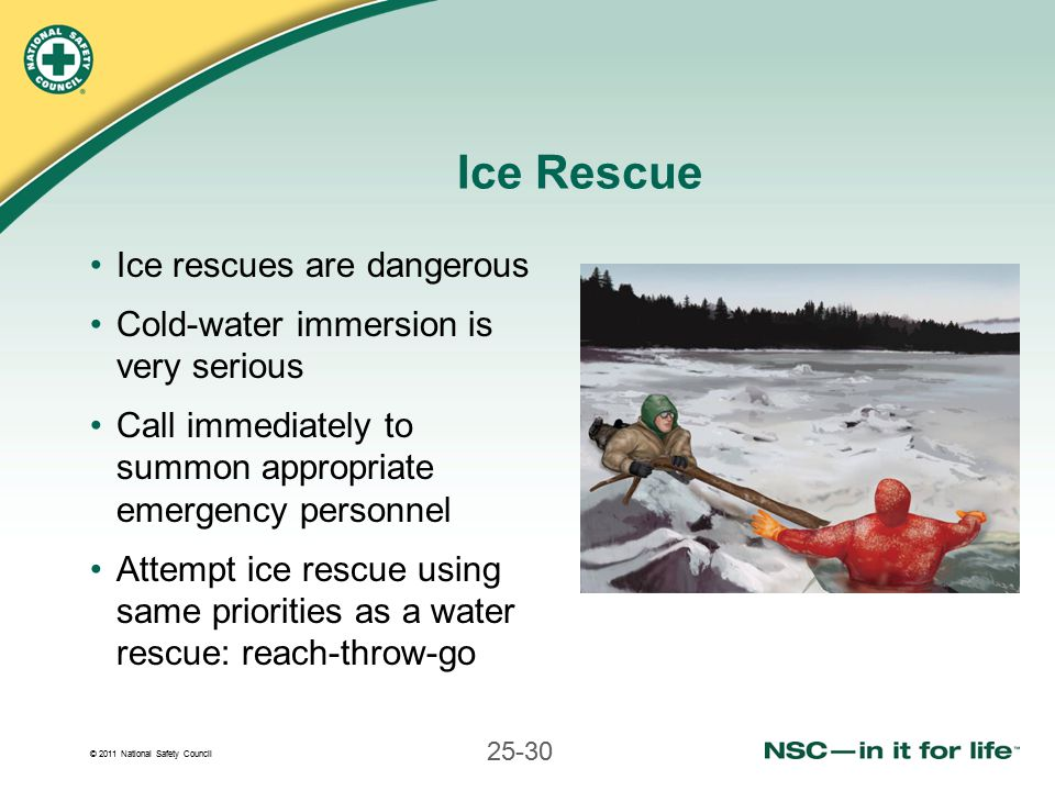 © 2011 National Safety Council 25-30 Ice Rescue Ice rescues are dangerous Cold-water immersion is very serious Call immediately to summon appropriate emergency personnel Attempt ice rescue using same priorities as a water rescue: reach-throw-go