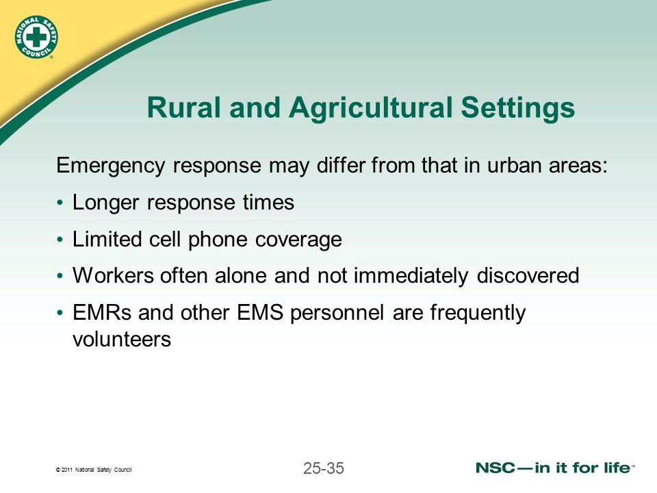 © 2011 National Safety Council 25-35 Rural and Agricultural Settings Emergency response may differ from that in urban areas: Longer response times Limited cell phone coverage Workers often alone and not immediately discovered EMRs and other EMS personnel are frequently volunteers