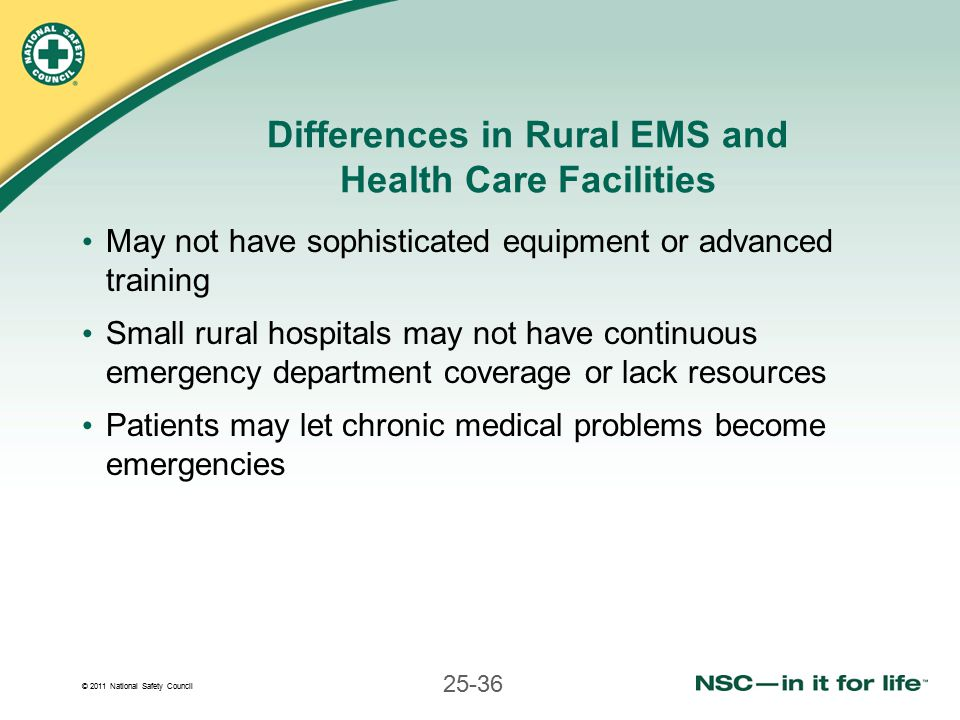 © 2011 National Safety Council 25-36 Differences in Rural EMS and Health Care Facilities May not have sophisticated equipment or advanced training Small rural hospitals may not have continuous emergency department coverage or lack resources Patients may let chronic medical problems become emergencies