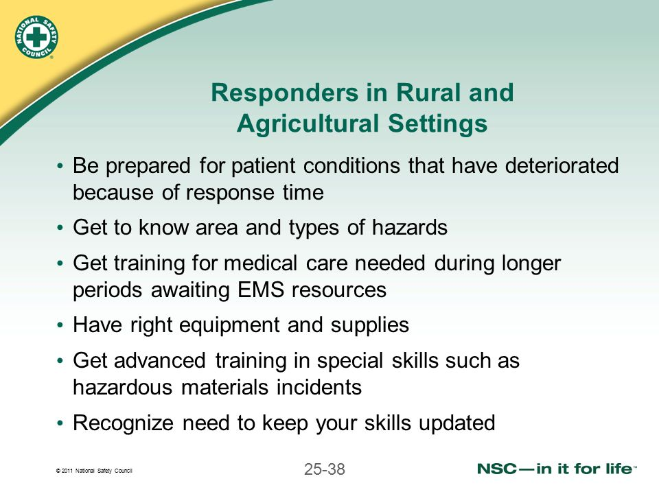 © 2011 National Safety Council 25-38 Responders in Rural and Agricultural Settings Be prepared for patient conditions that have deteriorated because of response time Get to know area and types of hazards Get training for medical care needed during longer periods awaiting EMS resources Have right equipment and supplies Get advanced training in special skills such as hazardous materials incidents Recognize need to keep your skills updated