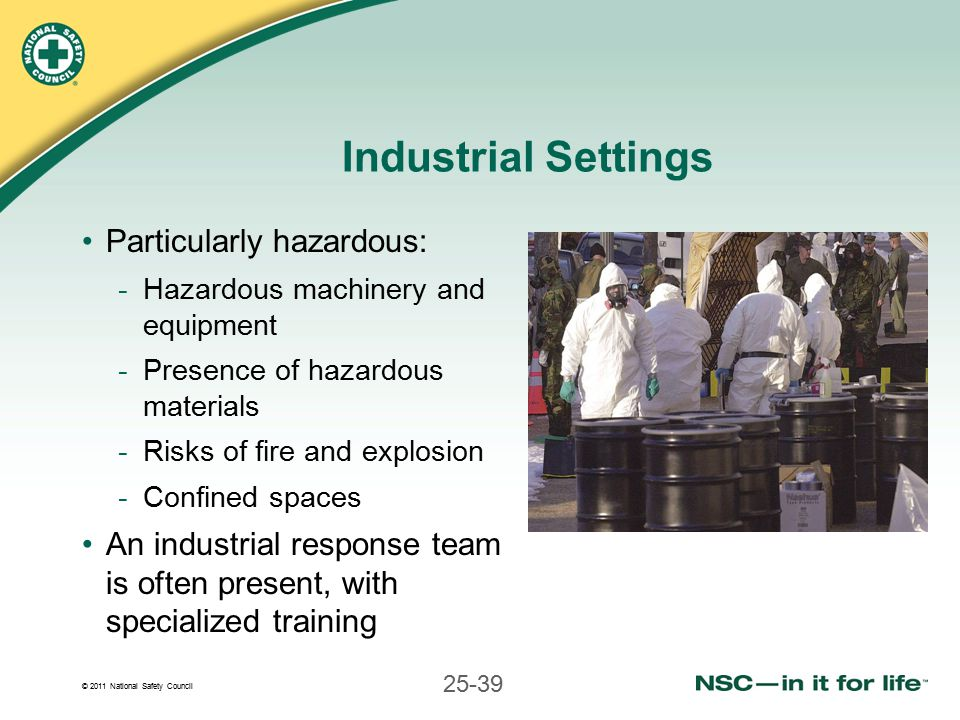 © 2011 National Safety Council 25-39 Industrial Settings Particularly hazardous: -Hazardous machinery and equipment -Presence of hazardous materials -Risks of fire and explosion -Confined spaces An industrial response team is often present, with specialized training