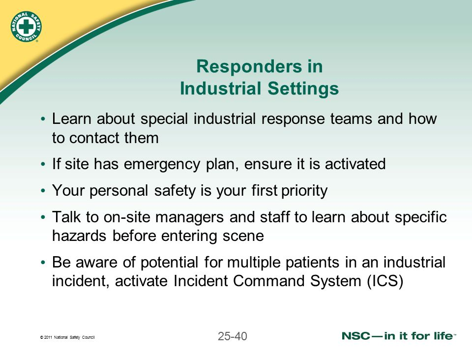 © 2011 National Safety Council 25-40 Responders in Industrial Settings Learn about special industrial response teams and how to contact them If site has emergency plan, ensure it is activated Your personal safety is your first priority Talk to on-site managers and staff to learn about specific hazards before entering scene Be aware of potential for multiple patients in an industrial incident, activate Incident Command System (ICS)