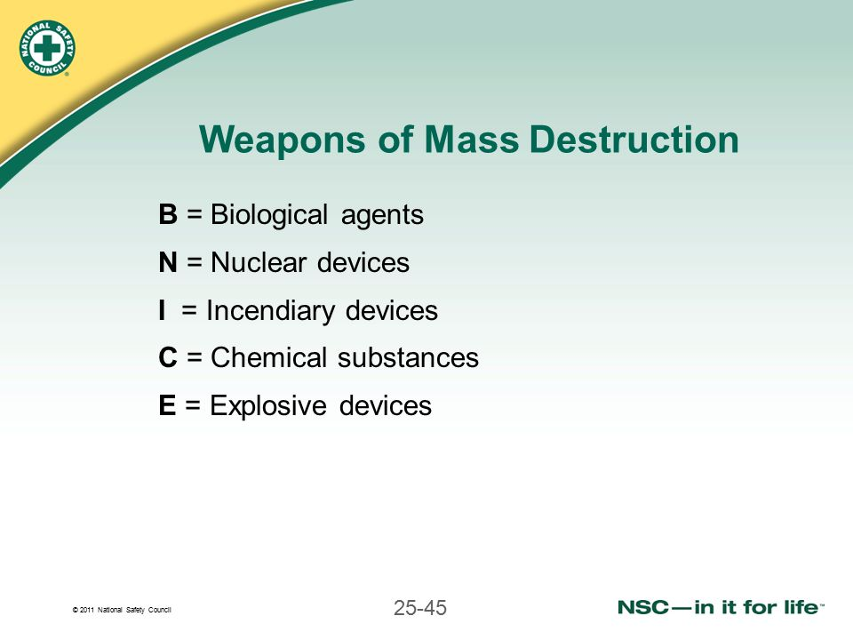 © 2011 National Safety Council 25-45 Weapons of Mass Destruction B = Biological agents N = Nuclear devices I = Incendiary devices C = Chemical substances E = Explosive devices