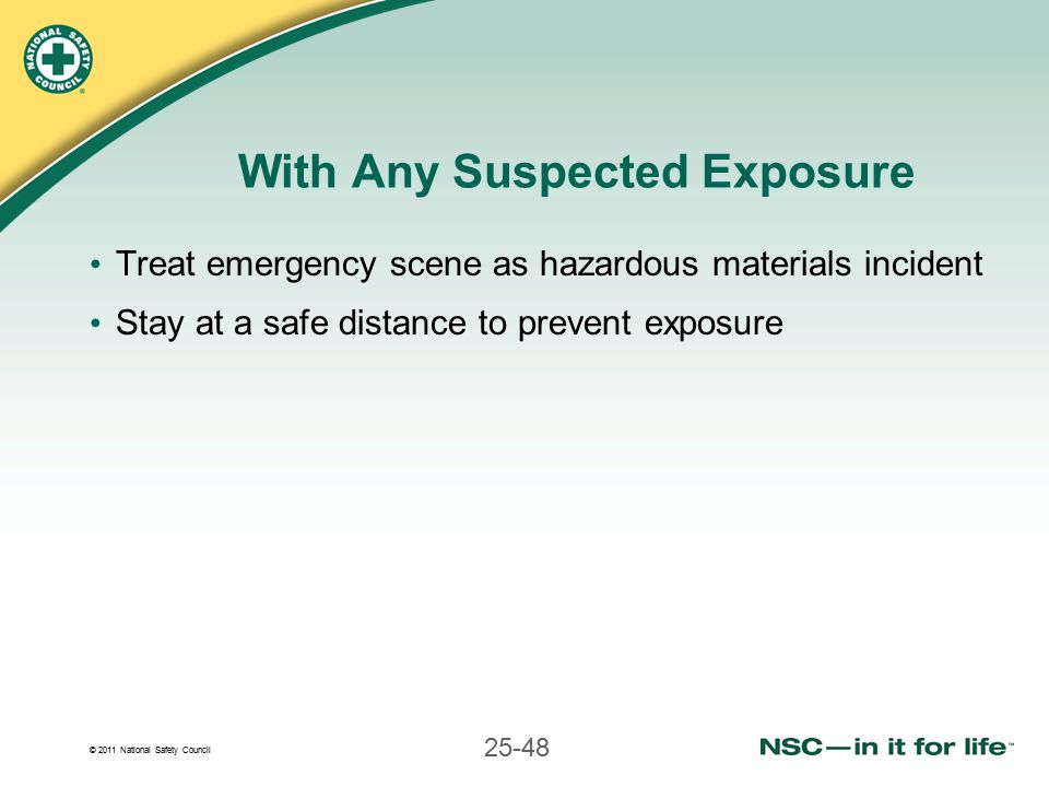 © 2011 National Safety Council 25-48 With Any Suspected Exposure Treat emergency scene as hazardous materials incident Stay at a safe distance to prevent exposure
