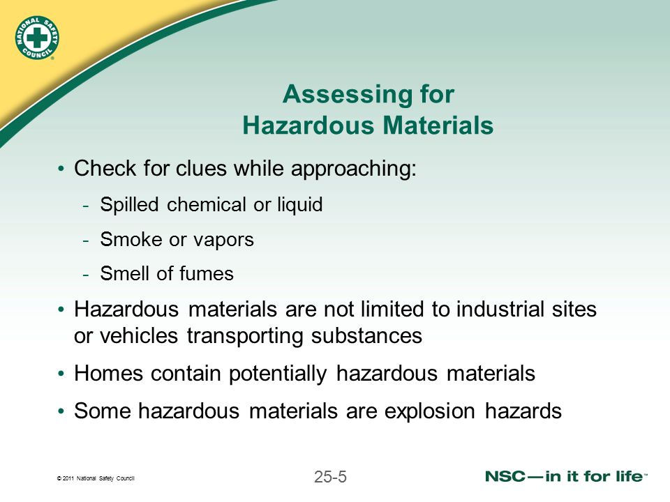 © 2011 National Safety Council 25-5 Assessing for Hazardous Materials Check for clues while approaching: -Spilled chemical or liquid -Smoke or vapors -Smell of fumes Hazardous materials are not limited to industrial sites or vehicles transporting substances Homes contain potentially hazardous materials Some hazardous materials are explosion hazards