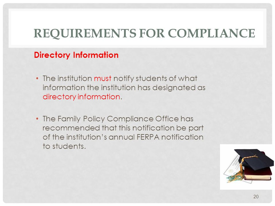REQUIREMENTS FOR COMPLIANCE Directory Information Information not normally considered a violation of a person's privacy Students must be notified of the items of directory information Students must be given the opportunity to request that directory information not be released using the FERPA Restriction form.