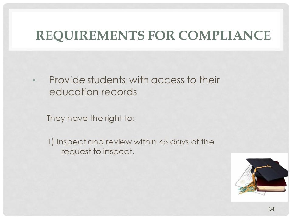 REQUIREMENTS FOR COMPLIANCE Limitations to the right to inspect (That is, student do not have the right to review the following) Parental financial information Confidential letters and recommendations to which the student has waived his/her right of inspection Education records containing information about more than one student The institution must permit access to that part of the record which pertains only to the inquiring student 35 Provide students with access to their education records