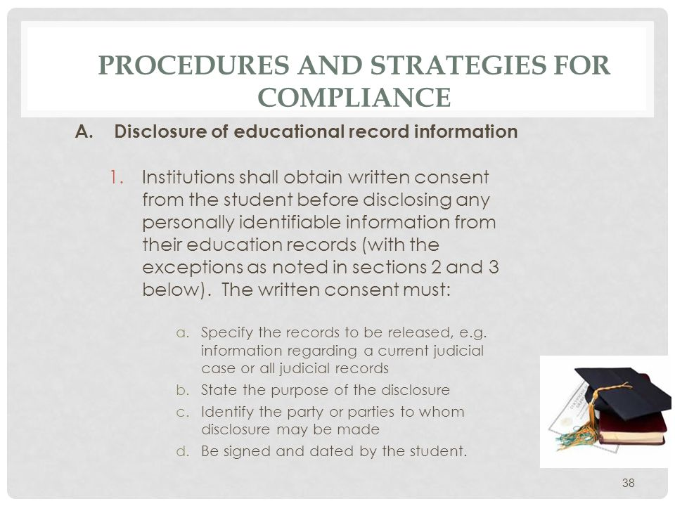 PROCEDURES AND STRATEGIES FOR COMPLIANCE AT ESU ESU has a single consent form FERPA Disclosure Form 1.Downloadable from FERPA website: www.esu.edu/ferpa www.esu.edu/ferpa 2.Must sign, date and forward to the Center of Enrollment Services students record to tag and inform other school officials as necessary.