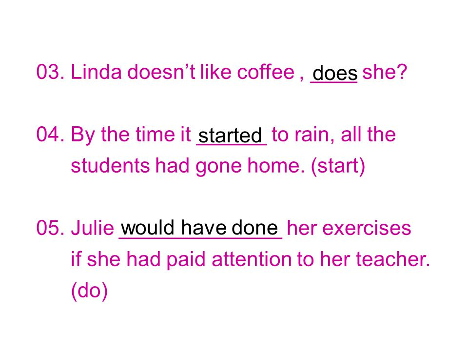 03. Linda doesn't like coffee, ____ she. 04.