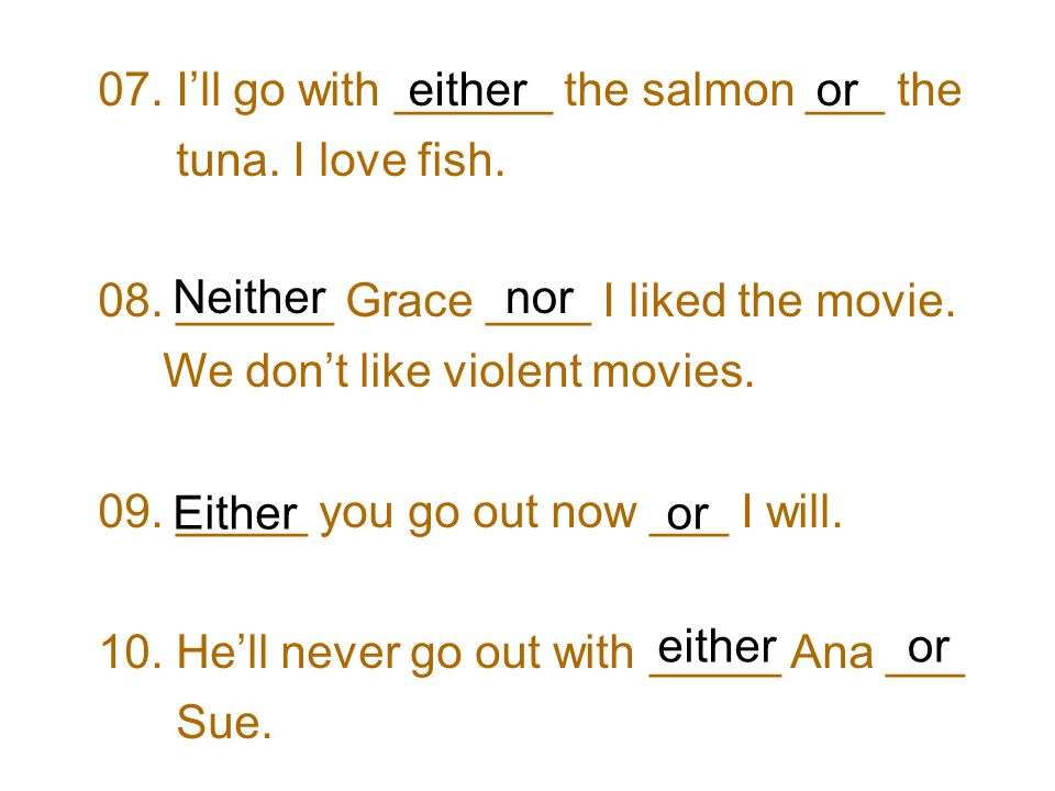 07. I'll go with ______ the salmon ___ the tuna. I love fish.