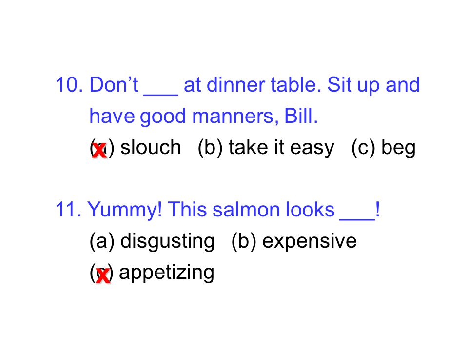10. Don't ___ at dinner table. Sit up and have good manners, Bill.