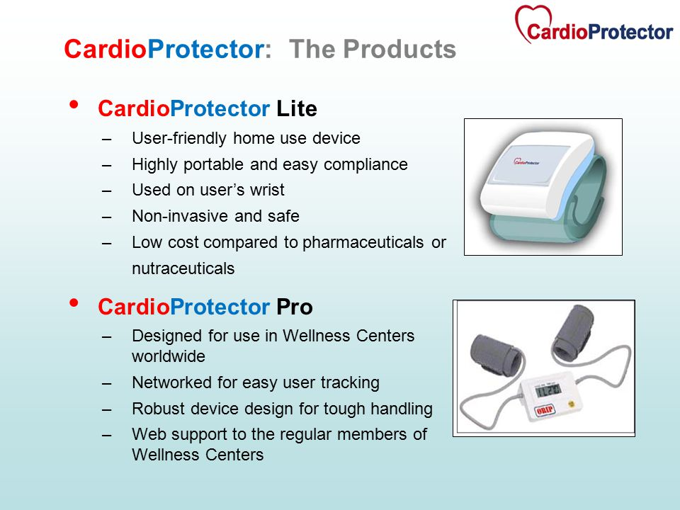 CardioProtector Lite –User-friendly home use device –Highly portable and easy compliance –Used on user's wrist –Non-invasive and safe –Low cost compared to pharmaceuticals or nutraceuticals CardioProtector Pro –Designed for use in Wellness Centers worldwide –Networked for easy user tracking –Robust device design for tough handling –Web support to the regular members of Wellness Centers CardioProtector: The Products