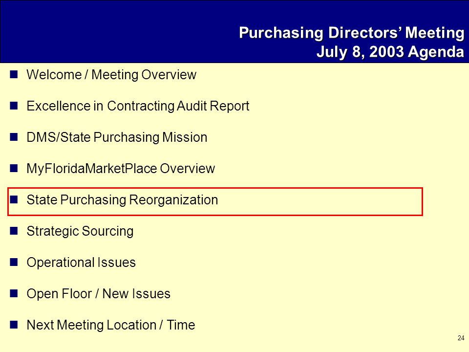 24 Purchasing Directors' Meeting July 8, 2003 Agenda Welcome / Meeting Overview Excellence in Contracting Audit Report DMS/State Purchasing Mission MyFloridaMarketPlace Overview State Purchasing Reorganization Strategic Sourcing Operational Issues Open Floor / New Issues Next Meeting Location / Time