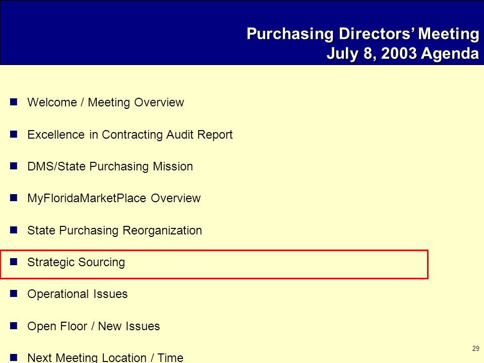 29 Purchasing Directors' Meeting July 8, 2003 Agenda Welcome / Meeting Overview Excellence in Contracting Audit Report DMS/State Purchasing Mission MyFloridaMarketPlace Overview State Purchasing Reorganization Strategic Sourcing Operational Issues Open Floor / New Issues Next Meeting Location / Time