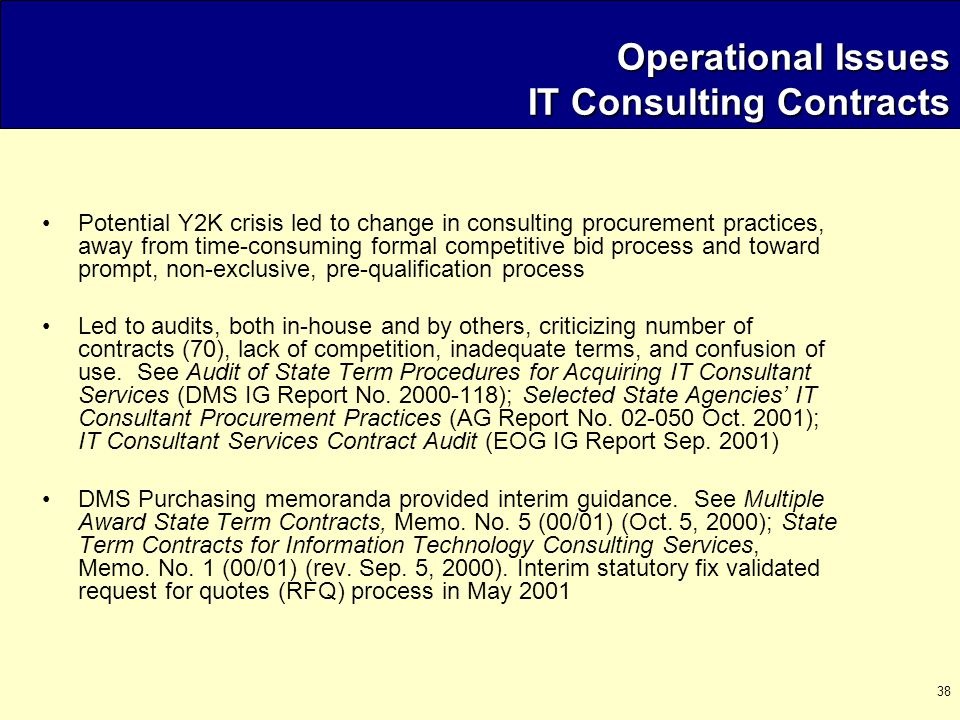 38 Operational Issues IT Consulting Contracts Operational Issues IT Consulting Contracts Potential Y2K crisis led to change in consulting procurement practices, away from time-consuming formal competitive bid process and toward prompt, non-exclusive, pre-qualification process Led to audits, both in-house and by others, criticizing number of contracts (70), lack of competition, inadequate terms, and confusion of use.