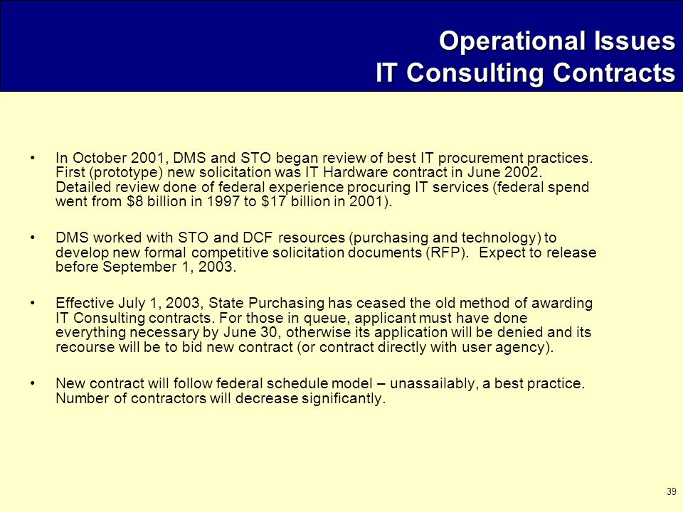 39 Operational Issues IT Consulting Contracts In October 2001, DMS and STO began review of best IT procurement practices.