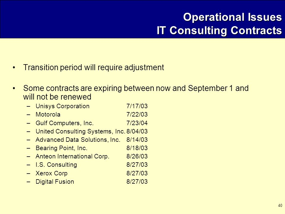 40 Operational Issues IT Consulting Contracts Transition period will require adjustment Some contracts are expiring between now and September 1 and will not be renewed –Unisys Corporation7/17/03 –Motorola7/22/03 –Gulf Computers, Inc.7/23/04 –United Consulting Systems, Inc.8/04/03 –Advanced Data Solutions, Inc.8/14/03 –Bearing Point, Inc.8/18/03 –Anteon International Corp.8/26/03 –I.S.