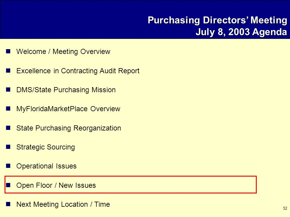 52 Purchasing Directors' Meeting July 8, 2003 Agenda Welcome / Meeting Overview Excellence in Contracting Audit Report DMS/State Purchasing Mission MyFloridaMarketPlace Overview State Purchasing Reorganization Strategic Sourcing Operational Issues Open Floor / New Issues Next Meeting Location / Time