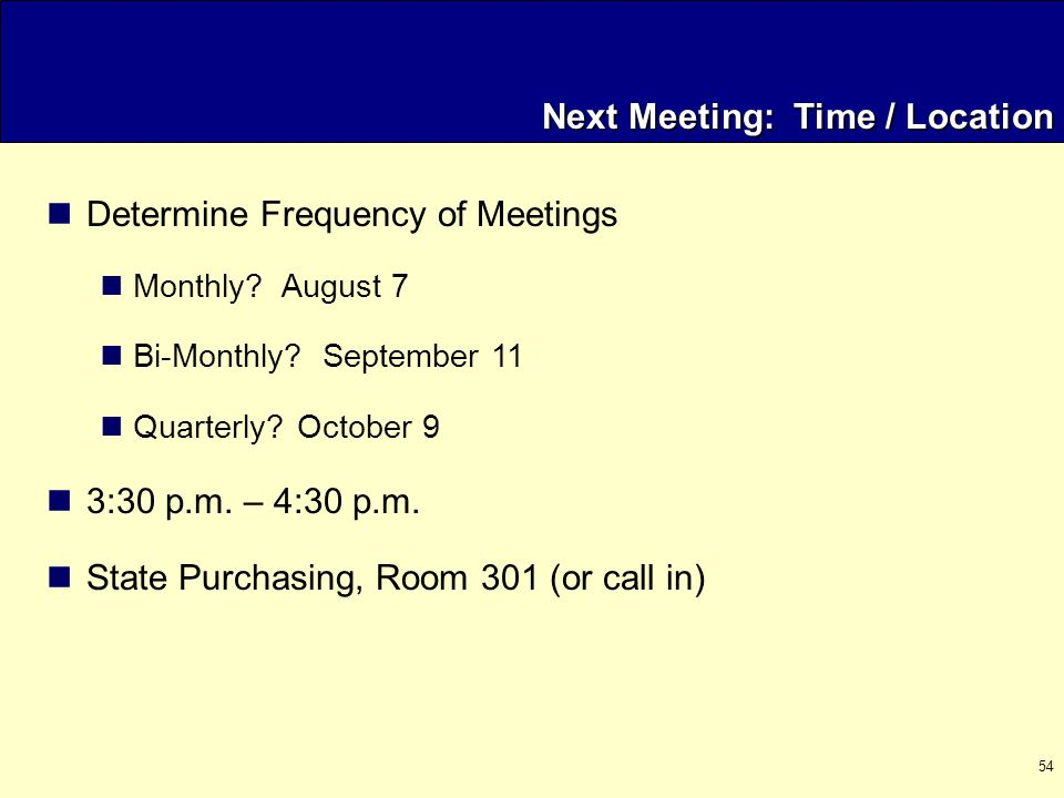 54 Next Meeting: Time / Location Determine Frequency of Meetings Monthly.