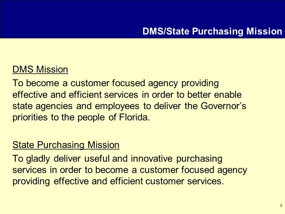 6 DMS/State Purchasing Mission DMS Mission To become a customer focused agency providing effective and efficient services in order to better enable state agencies and employees to deliver the Governor's priorities to the people of Florida.