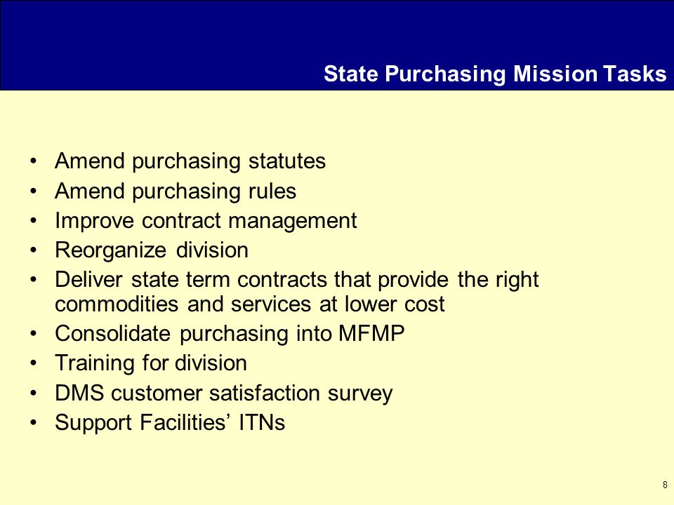 8 State Purchasing Mission Tasks Amend purchasing statutes Amend purchasing rules Improve contract management Reorganize division Deliver state term contracts that provide the right commodities and services at lower cost Consolidate purchasing into MFMP Training for division DMS customer satisfaction survey Support Facilities' ITNs