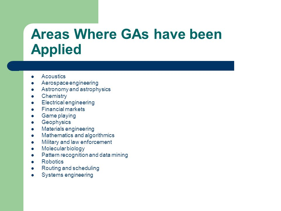 Areas Where GAs have been Applied Acoustics Aerospace engineering Astronomy and astrophysics Chemistry Electrical engineering Financial markets Game playing Geophysics Materials engineering Mathematics and algorithmics Military and law enforcement Molecular biology Pattern recognition and data mining Robotics Routing and scheduling Systems engineering