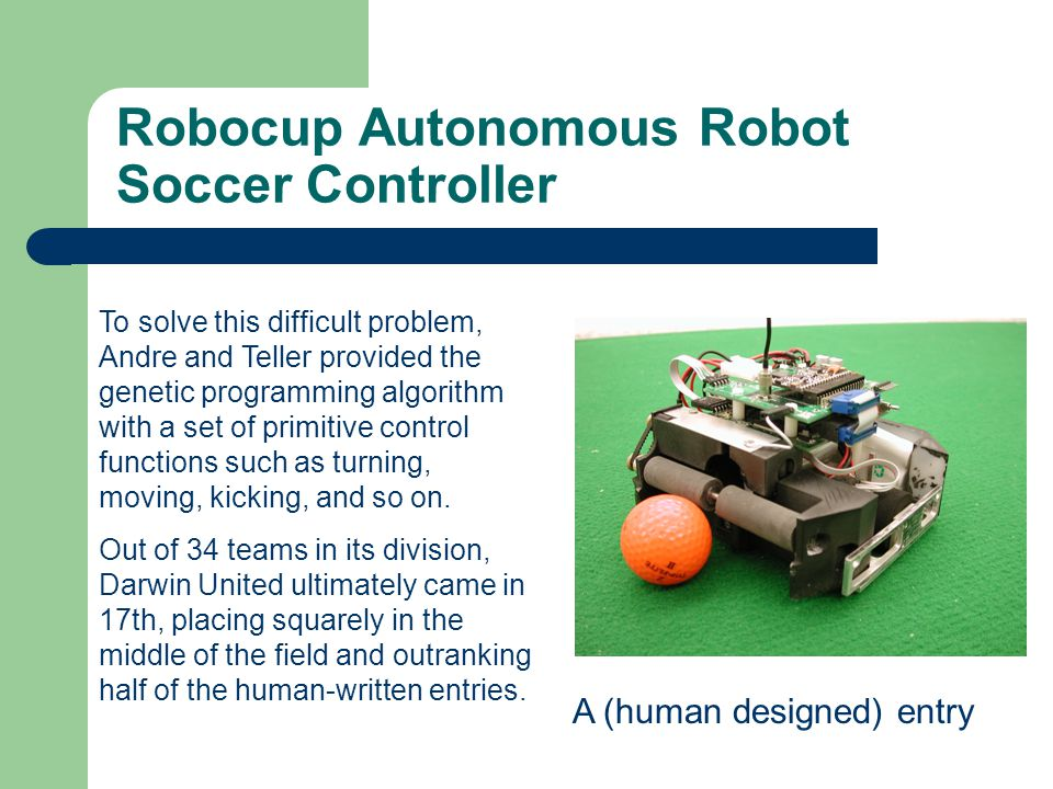 Robocup Autonomous Robot Soccer Controller To solve this difficult problem, Andre and Teller provided the genetic programming algorithm with a set of