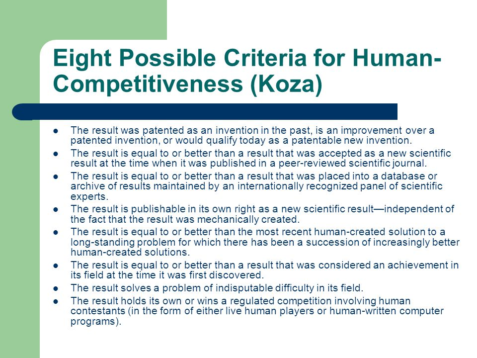 Eight Possible Criteria for Human- Competitiveness (Koza) The result was patented as an invention in the past, is an improvement over a patented invention, or would qualify today as a patentable new invention.