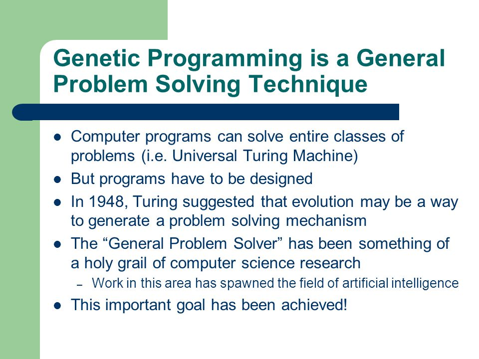 Genetic Programming is a General Problem Solving Technique Computer programs can solve entire classes of problems (i.e. Universal Turing Machine) But