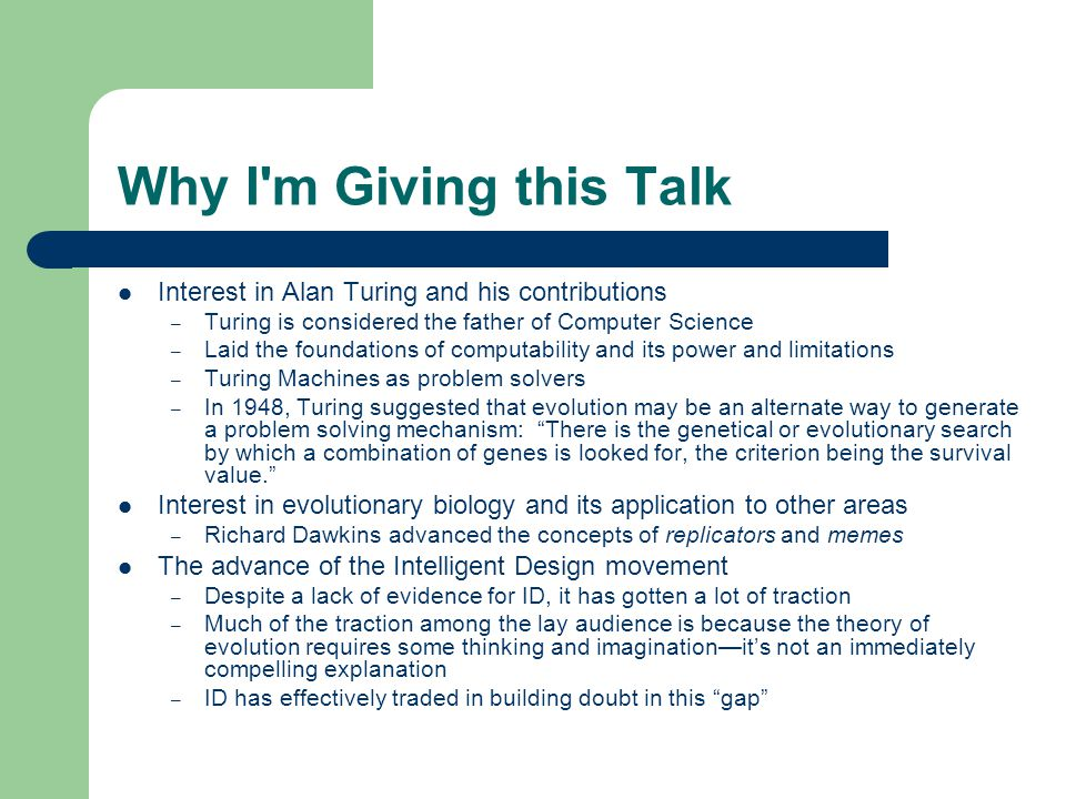 Why I m Giving this Talk Interest in Alan Turing and his contributions – Turing is considered the father of Computer Science – Laid the foundations of computability and its power and limitations – Turing Machines as problem solvers – In 1948, Turing suggested that evolution may be an alternate way to generate a problem solving mechanism: There is the genetical or evolutionary search by which a combination of genes is looked for, the criterion being the survival value. Interest in evolutionary biology and its application to other areas – Richard Dawkins advanced the concepts of replicators and memes The advance of the Intelligent Design movement – Despite a lack of evidence for ID, it has gotten a lot of traction – Much of the traction among the lay audience is because the theory of evolution requires some thinking and imagination—it's not an immediately compelling explanation – ID has effectively traded in building doubt in this gap