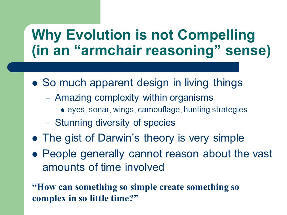 Why Evolution is not Compelling (in an armchair reasoning sense) So much apparent design in living things – Amazing complexity within organisms eyes, sonar, wings, camouflage, hunting strategies – Stunning diversity of species The gist of Darwin's theory is very simple People generally cannot reason about the vast amounts of time involved How can something so simple create something so complex in so little time