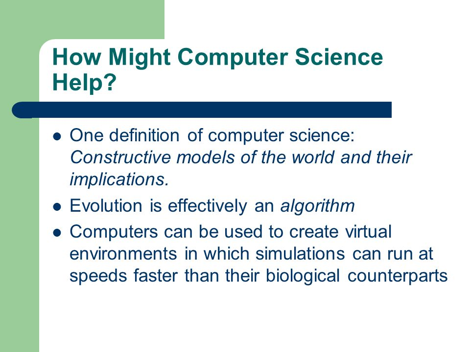 How Might Computer Science Help? One definition of computer science: Constructive models of the world and their implications. Evolution is effectively