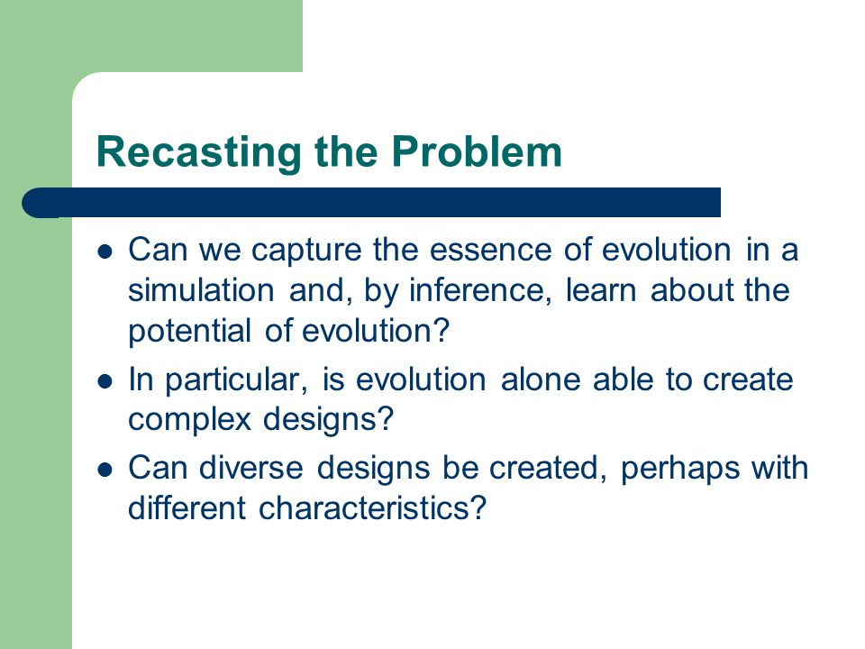 Recasting the Problem Can we capture the essence of evolution in a simulation and, by inference, learn about the potential of evolution? In particular