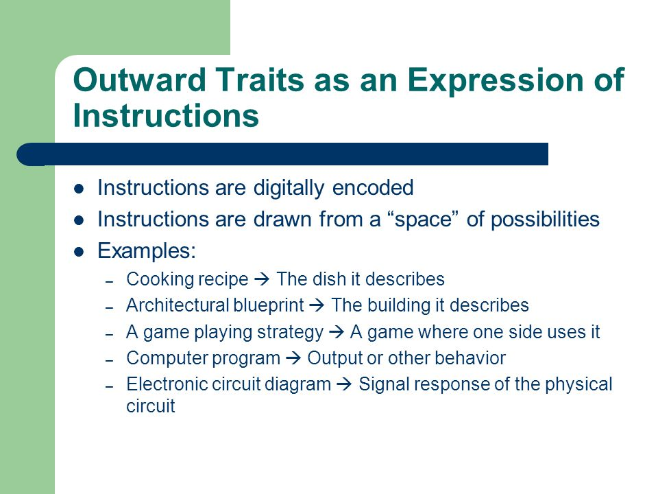 Outward Traits as an Expression of Instructions Instructions are digitally encoded Instructions are drawn from a space of possibilities Examples: – Cooking recipe  The dish it describes – Architectural blueprint  The building it describes – A game playing strategy  A game where one side uses it – Computer program  Output or other behavior – Electronic circuit diagram  Signal response of the physical circuit