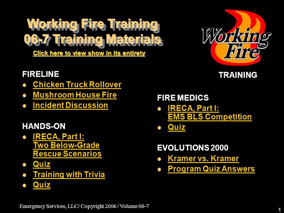 Emergency Services, LLC/ Copyright 2006 / Volume 06-7 62 Fire Medics: IRECA, Part I: BLS Scenario 06-7 Training Materials SCENARIO COMPLETION Post-Briefing –Even though the driver was presenting obstacles to the care of the injured patient, EMS teams must remember that she is a patient, too.