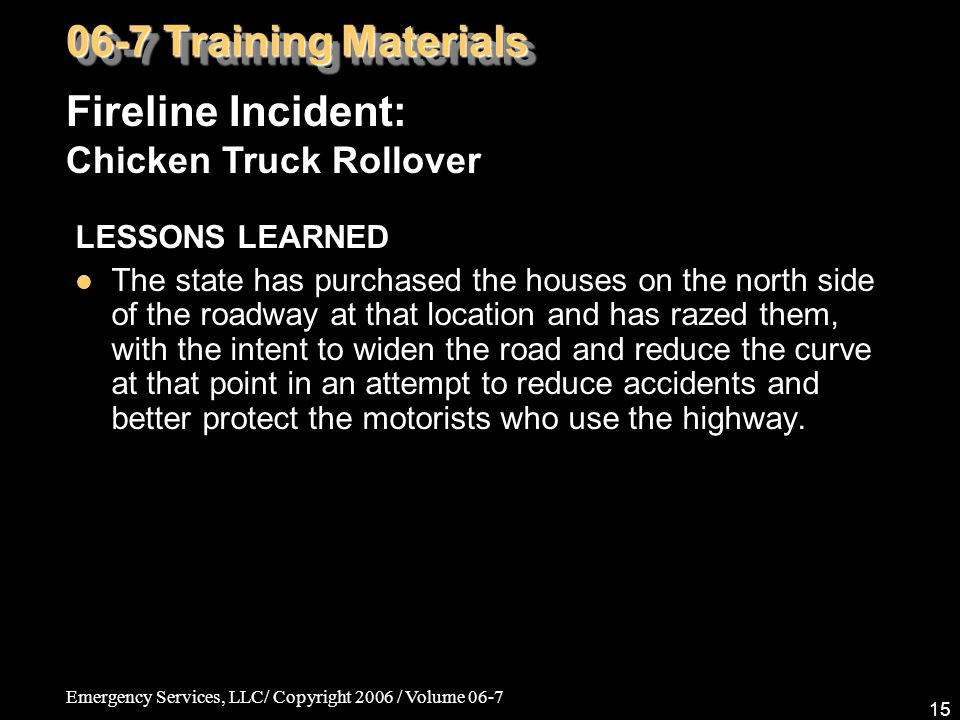 Emergency Services, LLC/ Copyright 2006 / Volume 06-7 15 LESSONS LEARNED The state has purchased the houses on the north side of the roadway at that l