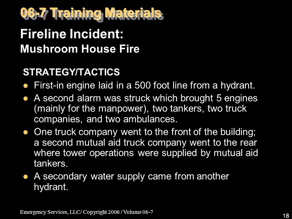 Emergency Services, LLC/ Copyright 2006 / Volume 06-7 18 STRATEGY/TACTICS First-in engine laid in a 500 foot line from a hydrant. A second alarm was s