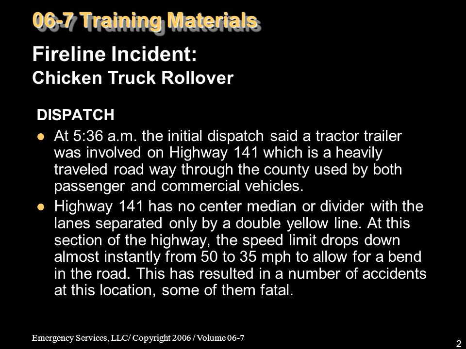 Emergency Services, LLC/ Copyright 2006 / Volume 06-7 2 DISPATCH At 5:36 a.m. the initial dispatch said a tractor trailer was involved on Highway 141
