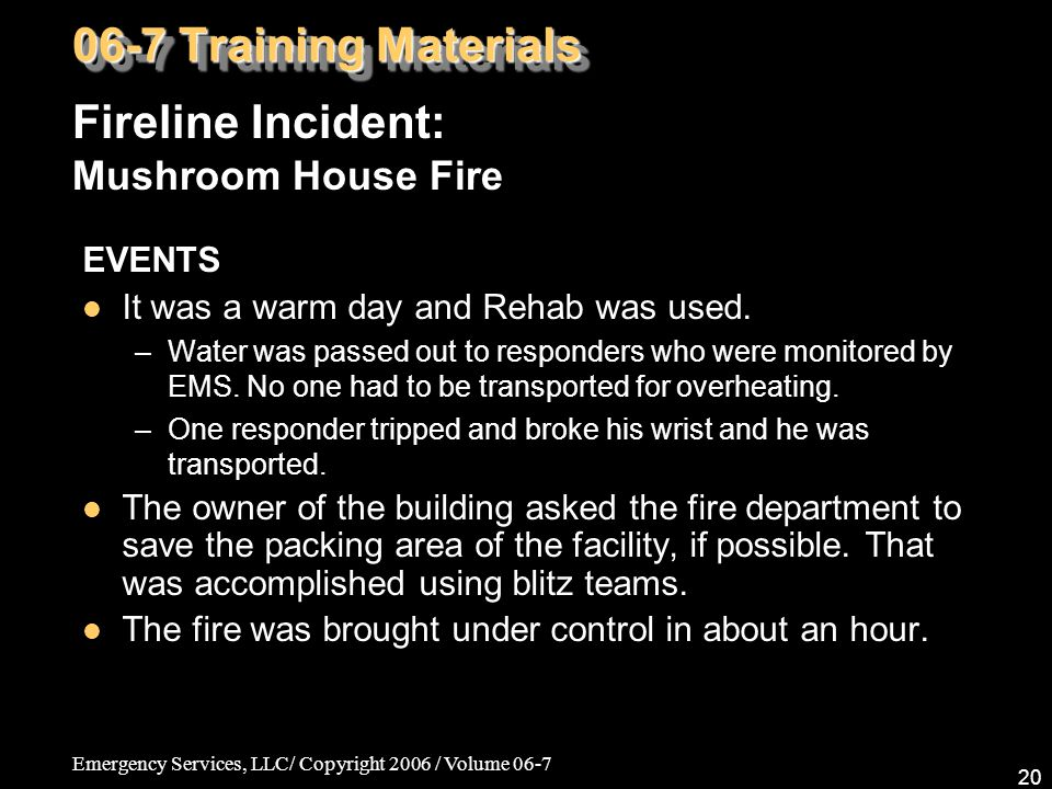 Emergency Services, LLC/ Copyright 2006 / Volume 06-7 20 EVENTS It was a warm day and Rehab was used. –Water was passed out to responders who were mon