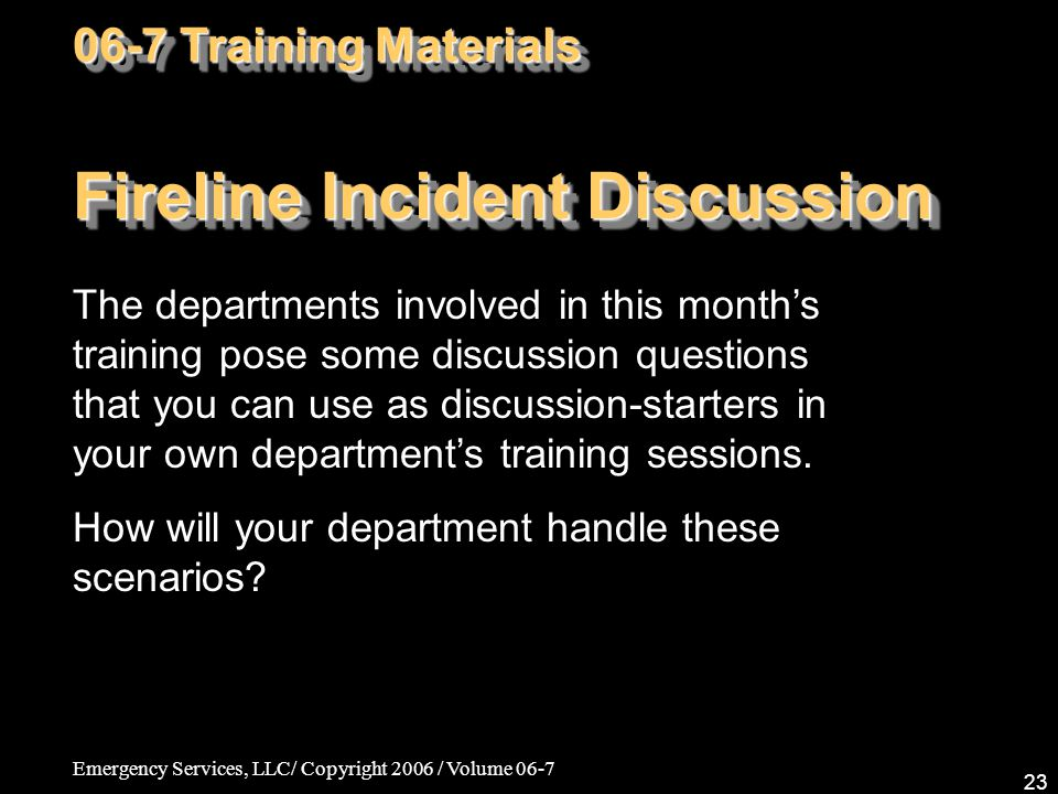 Emergency Services, LLC/ Copyright 2006 / Volume 06-7 23 Fireline Incident Discussion The departments involved in this month's training pose some disc