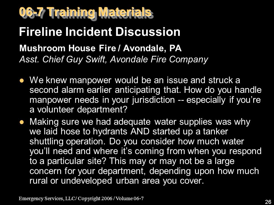 Emergency Services, LLC/ Copyright 2006 / Volume 06-7 26 Mushroom House Fire / Avondale, PA Asst. Chief Guy Swift, Avondale Fire Company We knew manpo