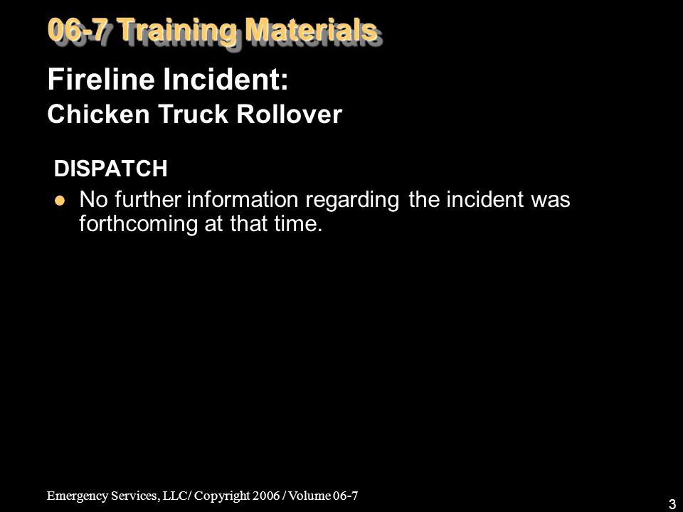 Emergency Services, LLC/ Copyright 2006 / Volume 06-7 4 SIZE-UP A tractor trailer carrying live chickens traveling southbound rolled over at the point of the bend in the highway.
