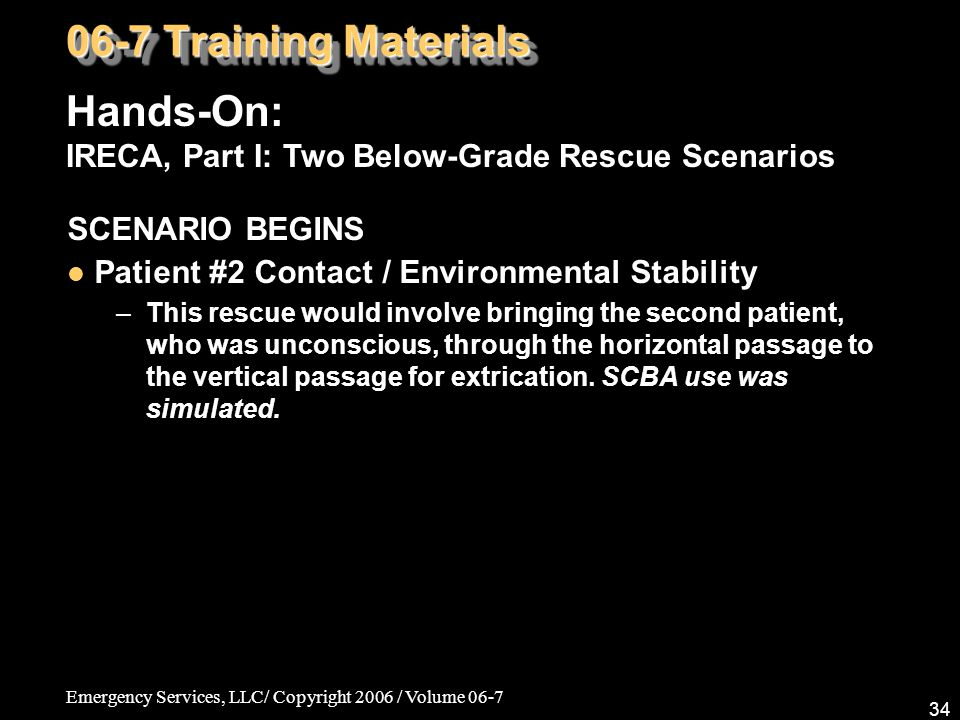 Emergency Services, LLC/ Copyright 2006 / Volume 06-7 34 SCENARIO BEGINS Patient #2 Contact / Environmental Stability –This rescue would involve bring