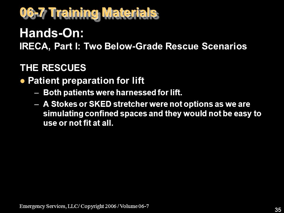 Emergency Services, LLC/ Copyright 2006 / Volume 06-7 35 THE RESCUES Patient preparation for lift –Both patients were harnessed for lift. –A Stokes or